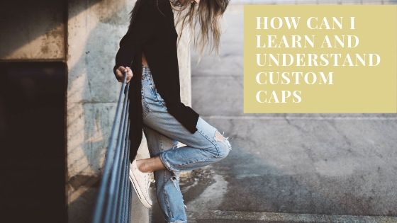 How Can I Learn and Understand Custom Caps