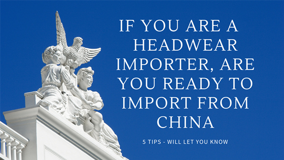 If You Are a headwear Importer, Are You ready to Import From China